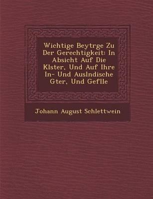 Wichtige Beytr GE Zu Der Gerechtigkeit: In Absicht Auf Die Kl Ster, Und Auf Ihre In- Und Ausl Ndische G Ter, Und Gef Lle (Paperback)