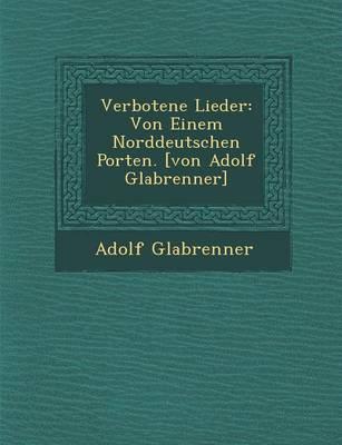 Verbotene Lieder: Von Einem Norddeutschen Porten. [Von Adolf Gla Brenner] (Paperback)