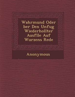 Wahrmund Oder Ber Den Unfug Wiederhollter Ausf Lle Auf Wurzens Rede (Paperback)