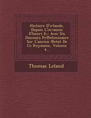 Histoire D'Irlande, Depuis L'Invasion D'Henri II.: Avec Un Discours PR Eliminaire Sur L'Ancien Etat de Ce Royaume, Volume 4... (Paperback)