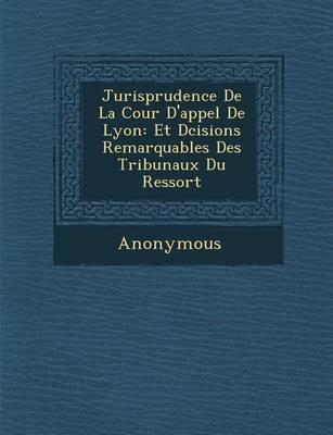 Jurisprudence de La Cour D'Appel de Lyon: Et D Cisions Remarquables Des Tribunaux Du Ressort (Paperback)