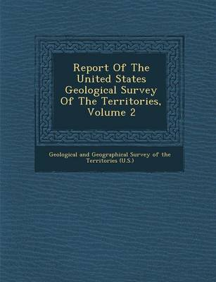 Report of the United States Geological Survey of the Territories, Volume 2 (Paperback)