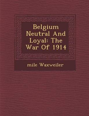Belgium Neutral and Loyal: The War of 1914 (Paperback)
