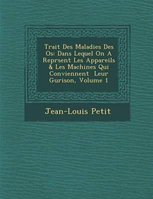Trait Des Maladies Des OS: Dans Lequel on a Repr Sent Les Appareils & Les Machines Qui Conviennent Leur Gu Rison, Volume 1 (Paperback)