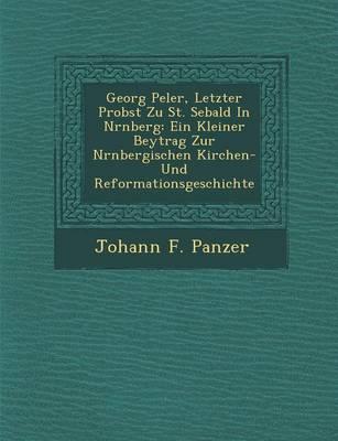 Georg Pe Ler, Letzter Probst Zu St. Sebald in N Rnberg: Ein Kleiner Beytrag Zur N Rnbergischen Kirchen- Und Reformationsgeschichte (Paperback)