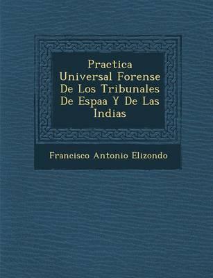 Practica Universal Forense de Los Tribunales de Espa A Y de Las Indias (Paperback)
