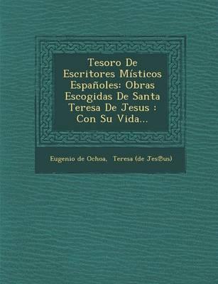 Tesoro de Escritores M sticos Espa oles: Obras Escogidas de Santa Teresa de Jesus: Con Su Vida... (Paperback)