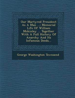 Our Martyred President as a Man ...: Memorial Life of William McKinley ... Together with a Full History of Anarchy and Its Infamous Deeds... (Paperback)