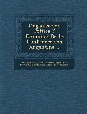 Organizacion Pol Tica y Econ Mica de La Confederacion Argentina ... (Paperback)