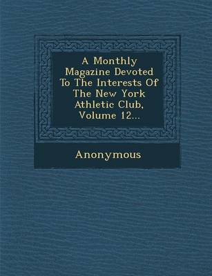 A Monthly Magazine Devoted to the Interests of the New York Athletic Club, Volume 12... (Paperback)
