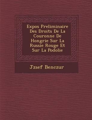 Expos Preliminaire Des Droits de La Couronne de Hongrie Sur La Russie Rouge Et Sur La Podolie (Paperback)