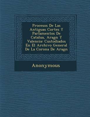Procesos de Las Antiguas Cortes y Parlamentos de Catalu A, Arag N y Valencia: Custodiados En El Archivo General de La Corona de Arag N (Paperback)