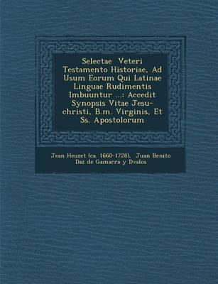 Selectae Veteri Testamento Historiae, Ad Usum Eorum Qui Latinae Linguae Rudimentis Imbuuntur ...: Accedit Synopsis Vitae Jesu-Christi, B.M. Virginis, (Paperback)