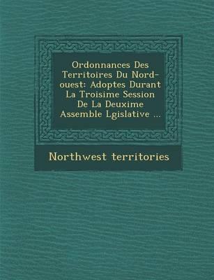 Ordonnances Des Territoires Du Nord-Ouest: Adopt Es Durant La Troisi Me Session de La Deuxi Me Assembl E L Gislative ... (Paperback)