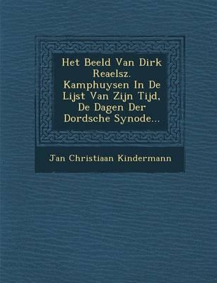 Het Beeld Van Dirk Reaelsz. Kamphuysen in de Lijst Van Zijn Tijd, de Dagen Der Dordsche Synode... (Paperback)
