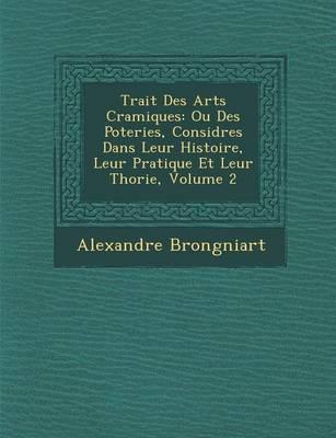Trait Des Arts C Ramiques: Ou Des Poteries, Consid R Es Dans Leur Histoire, Leur Pratique Et Leur Th Orie, Volume 2 (Paperback)