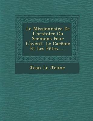 Le Missionnaire de L'Oratoire Ou Sermons Pour L'Avent, Le Careme Et Les Fetes...... (Paperback)