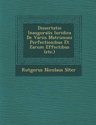 Dissertatio Inauguralis Iuridica de Variis Matrimoni Perfectionibus Et Earum Effectibus (Etc.) (Paperback)