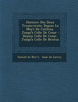 Histoire Des Deux Triumvirats: Depuis La Mort de Catilina, Jusqu'a Celle de Cesar: Depuis Celle de Cesar, Jusqu'a Celle de Brutus ... (Paperback)