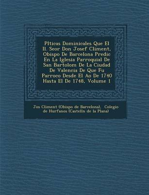 PL Ticas Dominicales Que El Il. Se or Don Josef Climent, Obispo de Barcelona Predic En La Iglesia Parroquial de San Bartolom de La Ciudad de Valencia (Paperback)