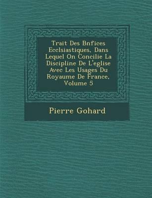Trait Des B N Fices Eccl Siastiques, Dans Lequel on Concilie La Discipline de L'Eglise Avec Les Usages Du Royaume de France, Volume 5 (Paperback)
