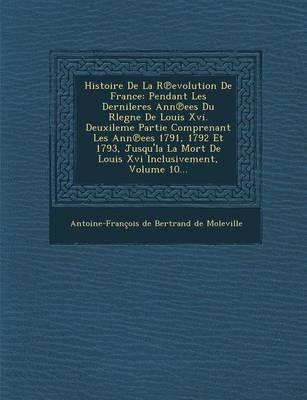 Histoire de La R Evolution de France: Pendant Les Dernileres Ann Ees Du Rlegne de Louis XVI. Deuxileme Partie Comprenant Les Ann Ees 1791, 1792 Et 179 (Paperback)