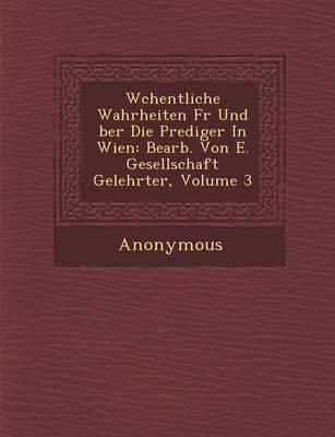 W Chentliche Wahrheiten Fur Und Ber Die Prediger in Wien: Bearb. Von E. Gesellschaft Gelehrter, Volume 3 (Paperback)