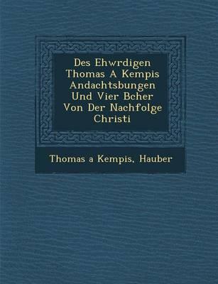 Des Ehw Rdigen Thomas a Kempis Andachts Bungen Und Vier B Cher Von Der Nachfolge Christi (Paperback)