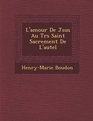 L'Amour de J Sus Au Tr S Saint Sacrement de L'Autel (Paperback)