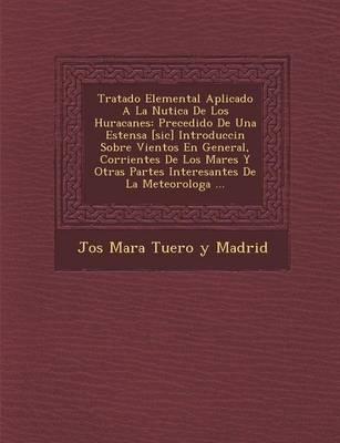 Tratado Elemental Aplicado a la N Utica de Los Huracanes: Precedido de Una Estensa [Sic] Introducci N Sobre Vientos En General, Corrientes de Los Mare (Paperback)