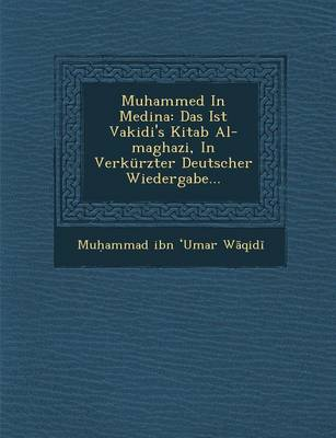 Muhammed in Medina: Das Ist Vakidi's Kitab Al-Maghazi, in Verkurzter Deutscher Wiedergabe... (Paperback)