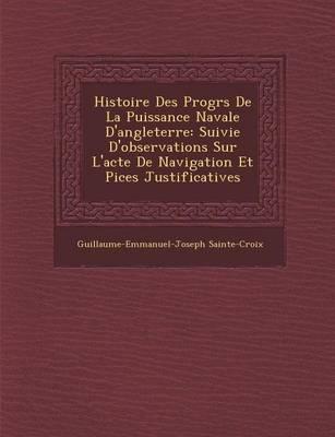 Histoire Des Progr S de La Puissance Navale D'Angleterre: Suivie D'Observations Sur L'Acte de Navigation Et Pi Ces Justificatives (Paperback)