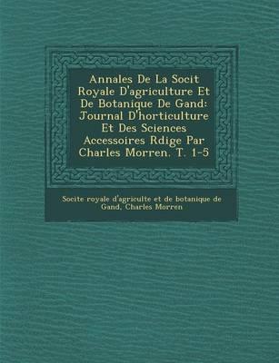 Annales de La Soci T Royale D'Agriculture Et de Botanique de Gand: Journal D'Horticulture Et Des Sciences Accessoires R Dige Par Charles Morren. T. 1-5 (Paperback)