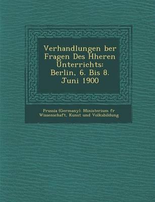 Verhandlungen Ber Fragen Des H Heren Unterrichts: Berlin, 6. Bis 8. Juni 1900 (Paperback)