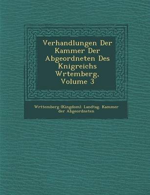 Verhandlungen Der Kammer Der Abgeordneten Des K Nigreichs W Rtemberg, Volume 3 (Paperback)