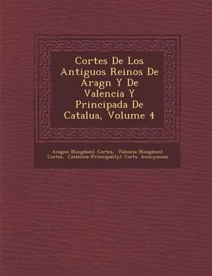 Cortes de Los Antiguos Reinos de Arag N y de Valencia y Principada de Catalu A, Volume 4 (Paperback)