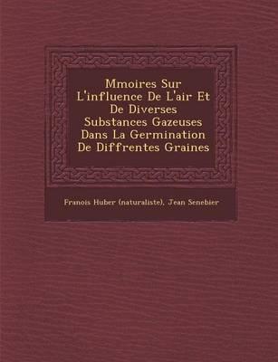 M Moires Sur L'Influence de L'Air Et de Diverses Substances Gazeuses Dans La Germination de Diff Rentes Graines (Paperback)