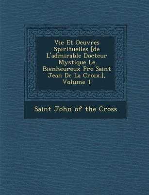 Vie Et Oeuvres Spirituelles [De L'Admirable Docteur Mystique Le Bienheureux P Re Saint Jean de La Croix.], Volume 1 (Paperback)