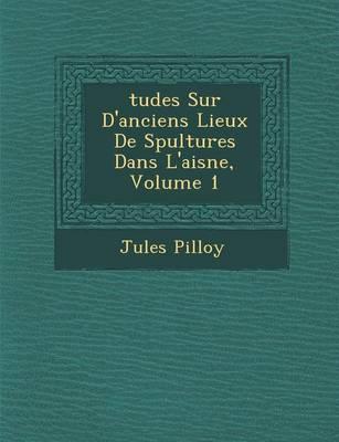 Tudes Sur D'Anciens Lieux de S Pultures Dans L'Aisne, Volume 1 (Paperback)