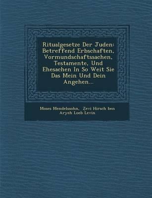 Ritualgesetze Der Juden: Betreffend Erbschaften, Vormundschaftssachen, Testamente, Und Ehesachen in So Weit Sie Das Mein Und Dein Angehen... (Paperback)
