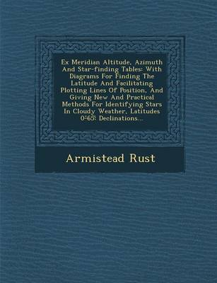 Ex Meridian Altitude, Azimuth and Star-Finding Tables: With Diagrams for Finding the Latitude and Facilitating Plotting Lines of Position, and Giving New and Practical Methods for Identifying Stars in Cloudy Weather, Latitudes 0- 65: Declinations... (Paperback)