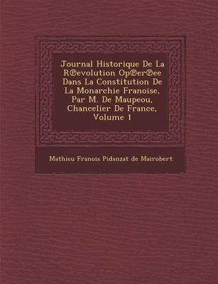 Journal Historique de La R Evolution Op Er Ee Dans La Constitution de La Monarchie Fran Oise, Par M. de Maupeou, Chancelier de France, Volume 1 (Paperback)