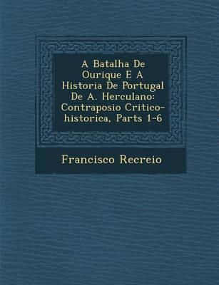 A Batalha de Ourique E a Historia de Portugal de A. Herculano: Contraposi O Critico-Historica, Parts 1-6 (Paperback)