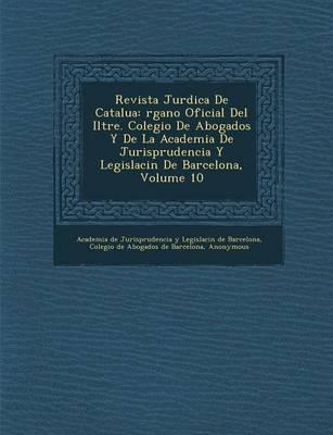 Revista Jur Dica de Catalu a: Rgano Oficial del Iltre. Colegio de Abogados y de La Academia de Jurisprudencia y Legislaci N de Barcelona, Volume 10 (Paperback)