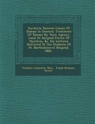 Hysteria: Remote Causes of Disease in General. Treatment of Disease by Tonic Agency. Local or Surgical Forms of Hysteria, &C. Six Lectures Delivered to the Students of St. Bartholomews Hospital, 1866... (Paperback)
