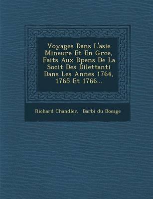 Voyages Dans L'Asie Mineure Et En Gr Ce, Faits Aux D Pens de La Soci T Des Dilettanti Dans Les Ann Es 1764, 1765 Et 1766... (Paperback)