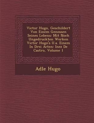 Victor Hugo, Geschildert Von Einem Genossen Seines Lebens: Mit Noch Ungedruckten Werken Victor Hugo's U.A. Einem in Drei Acten: Inez de Castro, Volume 1 (Paperback)