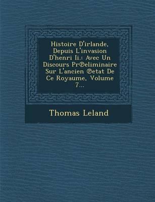 Histoire D'Irlande, Depuis L'Invasion D'Henri II.: Avec Un Discours PR Eliminaire Sur L'Ancien Etat de Ce Royaume, Volume 7... (Paperback)