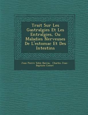 Trait Sur Les Gastralgies Et Les Ent Ralgies, Ou Maladies Nerveuses de L'Estomac Et Des Intestins (Paperback)