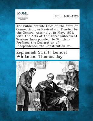 The Public Statute Laws of the State of Connecticut, as Revised and Enacted by the General Assembly, in May, 1821, with the Acts of the Three Subsequent Sessions Incorporated; To Which Is Prefixed the Declaration of Independence, the Constitution Of... (Paperback)